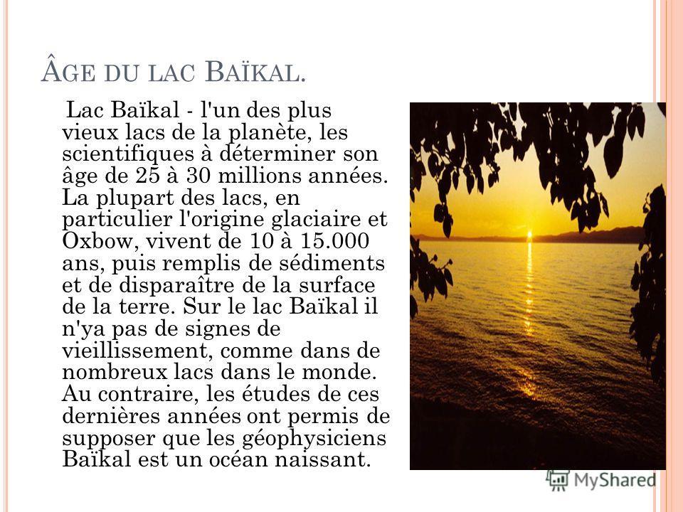 GE DU LAC B AÏKAL. Lac Baïkal - l'un des plus vieux lacs de la planète, les scientifiques à déterminer son âge de 25 à 30 millions années. La plupart des lacs, en particulier l'origine glaciaire et Oxbow, vivent de 10 à 15.000 ans, puis remplis de
