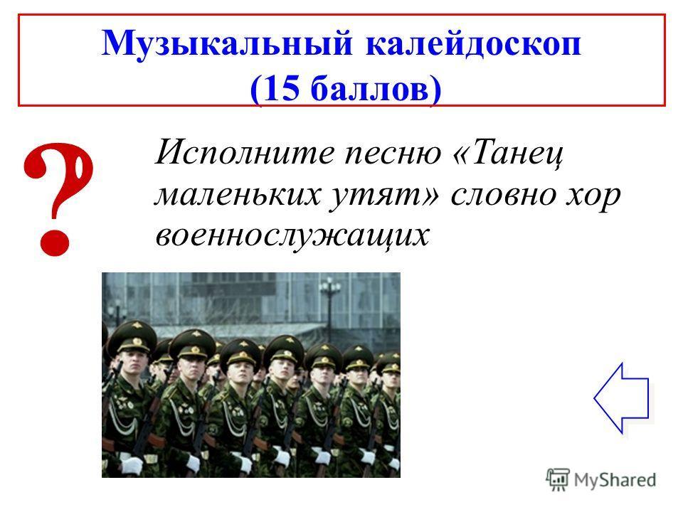Музыкальный калейдоскоп (15 баллов) Исполните песню «Танец маленьких утят» словно хор военнослужащих