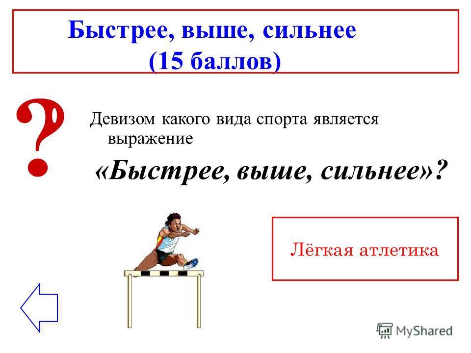 Быстрее, выше, сильнее (15 баллов) Девизом какого вида спорта является выражение «Быстрее, выше, сильнее»? Лёгкая атлетика