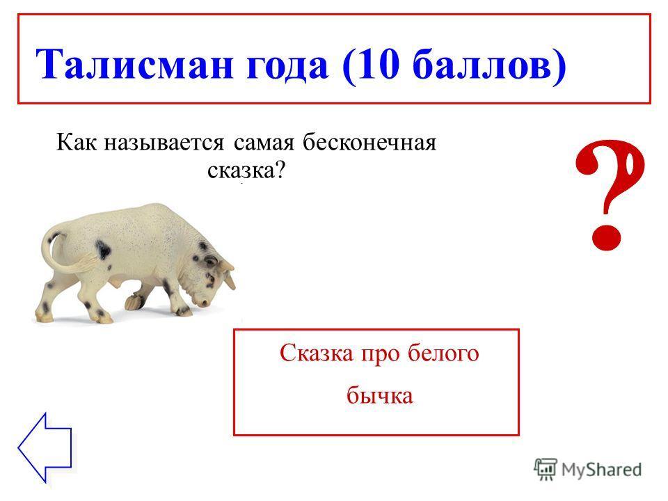 Талисман года (10 баллов) Как называется самая бесконечная сказка? Сказка про белого бычка