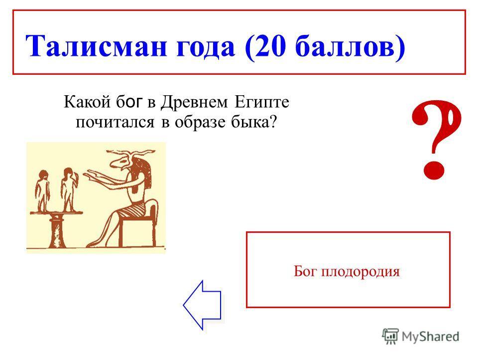 Талисман года (20 баллов) Какой б ог в Древнем Египте почитался в образе быка? Бог плодородия