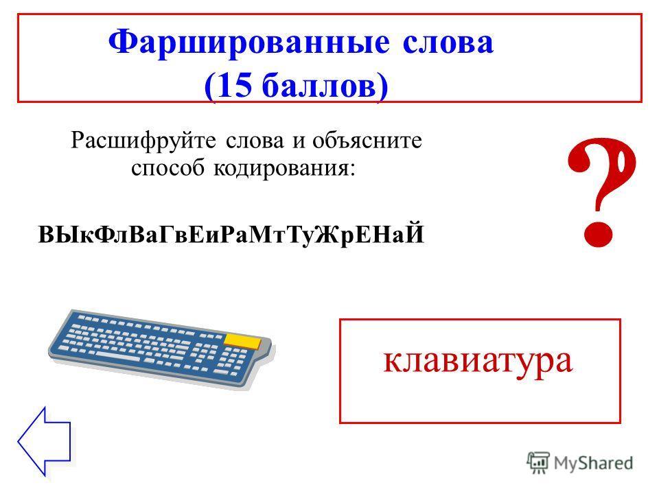 Фаршированные слова (15 баллов) Расшифруйте слова и объясните способ кодирования: ВЫкФлВаГвЕиРаМтТуЖрЕНаЙ клавиатура