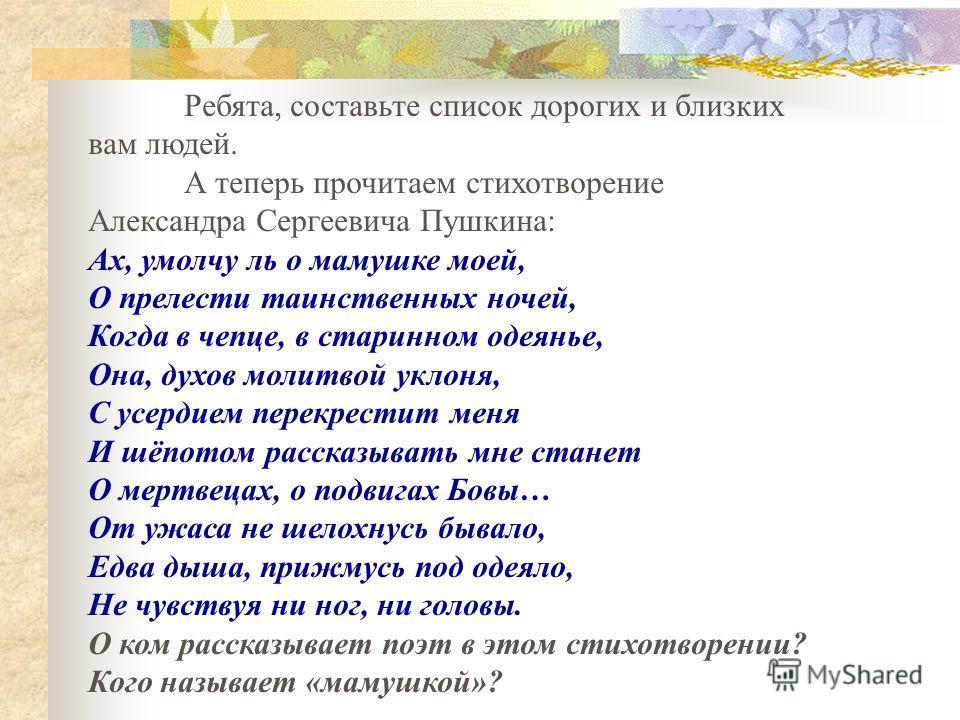 Ребята, составьте список дорогих и близких вам людей. А теперь прочитаем стихотворение Александра Сергеевича Пушкина: Ах, умолчу ль о мамушке моей, О прелести таинственных ночей, Когда в чепце, в старинном одеянье, Она, духов молитвой уклоня, С усерд