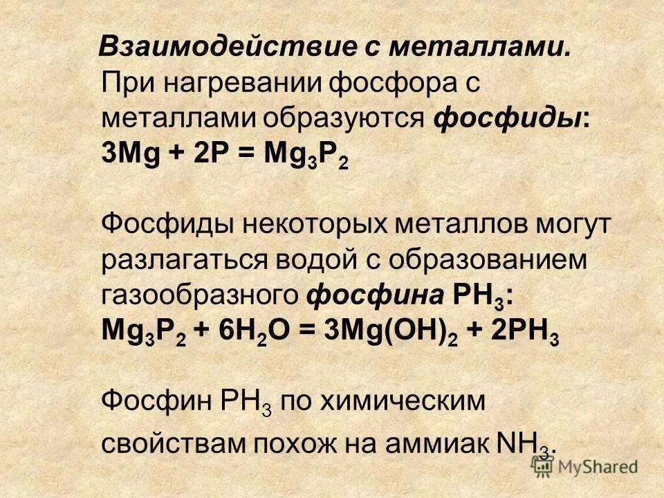 Взаимодействие с металлами. При нагревании фосфора с металлами образуются фосфиды: 3Mg + 2P = Mg 3 P 2 Фосфиды некоторых металлов могут разлагаться водой с образованием газообразного фосфина PH 3 : Mg 3 P 2 + 6H 2 O = 3Mg(OH) 2 + 2PH 3 Фосфин PH 3 по