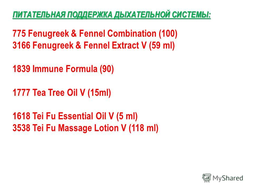 ПИТАТЕЛЬНАЯ ПОДДЕРЖКА ДЫХАТЕЛЬНОЙ СИСТЕМЫ: 775 Fenugreek & Fennel Combination (100) 3166 Fenugreek & Fennel Extract V (59 ml) 1839 Immune Formula (90) 1777 Tea Tree Oil V (15ml) 1618 Tei Fu Essential Oil V (5 ml) 3538 Tei Fu Massage Lotion V (118 ml)