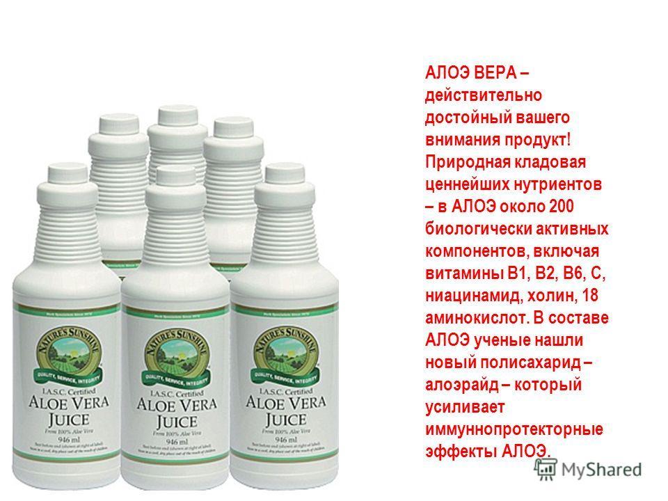 АЛОЭ ВЕРА – действительно достойный вашего внимания продукт! Природная кладовая ценнейших нутриентов – в АЛОЭ около 200 биологически активных компонентов, включая витамины В1, В2, В6, С, ниацинамид, холин, 18 аминокислот. В составе АЛОЭ ученые нашли