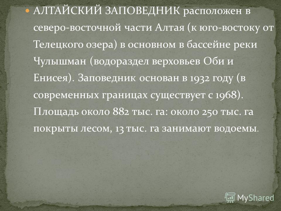 АЛТАЙСКИЙ ЗАПОВЕДНИК расположен в северо-восточной части Алтая (к юго-востоку от Телецкого озера) в основном в бассейне реки Чулышман (водораздел верховьев Оби и Енисея). Заповедник основан в 1932 году (в современных границах существует с 1968). Площ