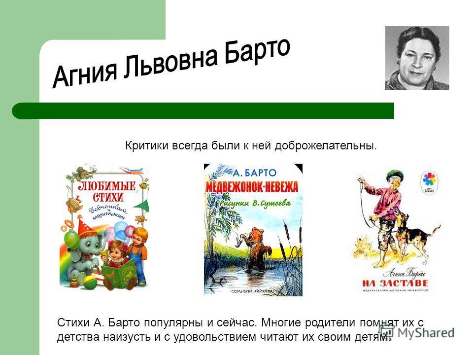 Критики всегда были к ней доброжелательны. Стихи А. Барто популярны и сейчас. Многие родители помнят их с детства наизусть и с удовольствием читают их своим детям.