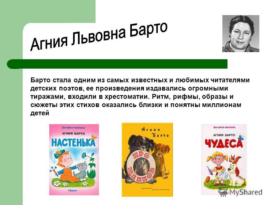 Барто стала одним из самых известных и любимых читателями детских поэтов, ее произведения издавались огромными тиражами, входили в хрестоматии. Ритм, рифмы, образы и сюжеты этих стихов оказались близки и понятны миллионам детей