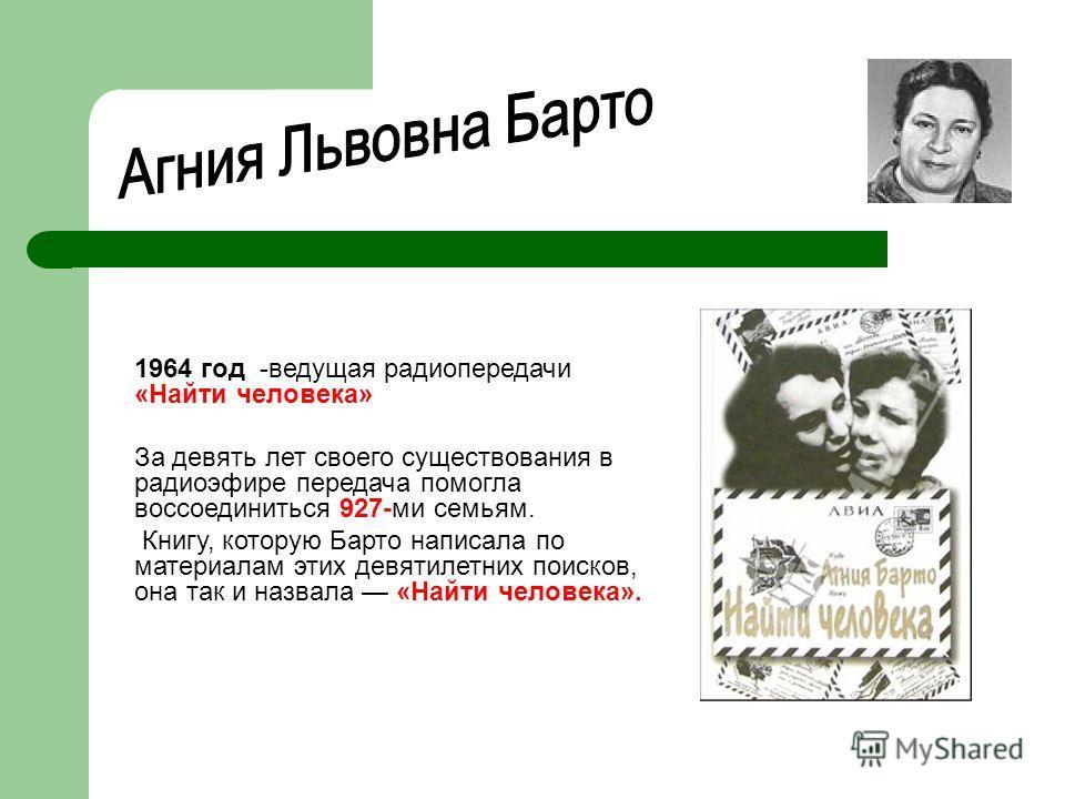 1964 год -ведущая радиопередачи «Найти человека» За девять лет своего существования в радиоэфире передача помогла воссоединиться 927-ми семьям. Книгу, которую Барто написала по материалам этих девятилетних поисков, она так и назвала «Найти человека».