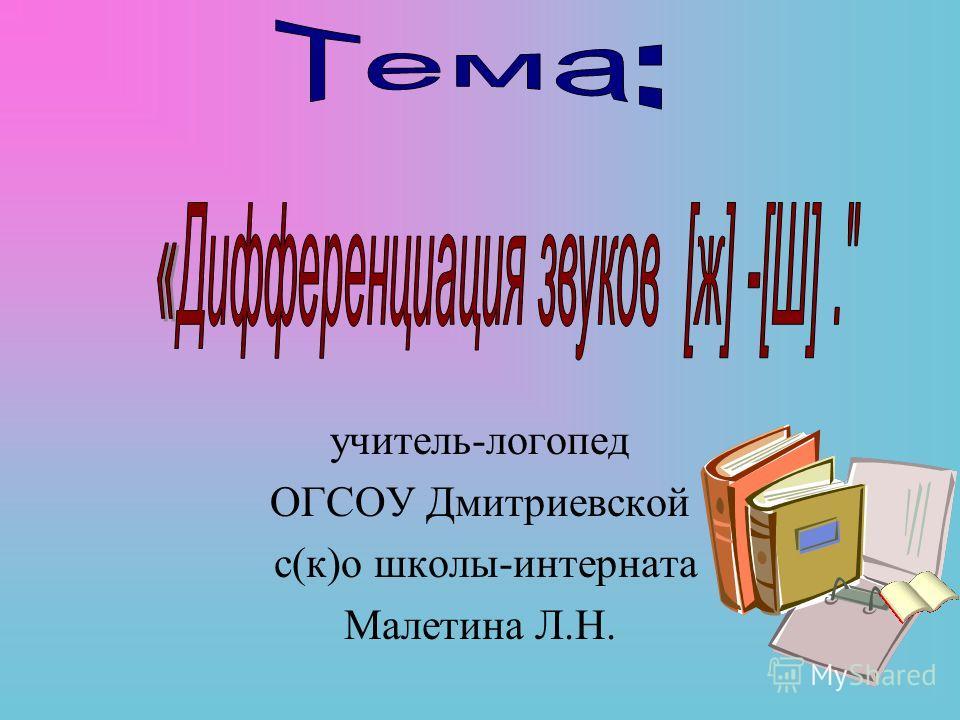 учитель-логопед ОГСОУ Дмитриевской с(к)о школы-интерната Малетина Л.Н.