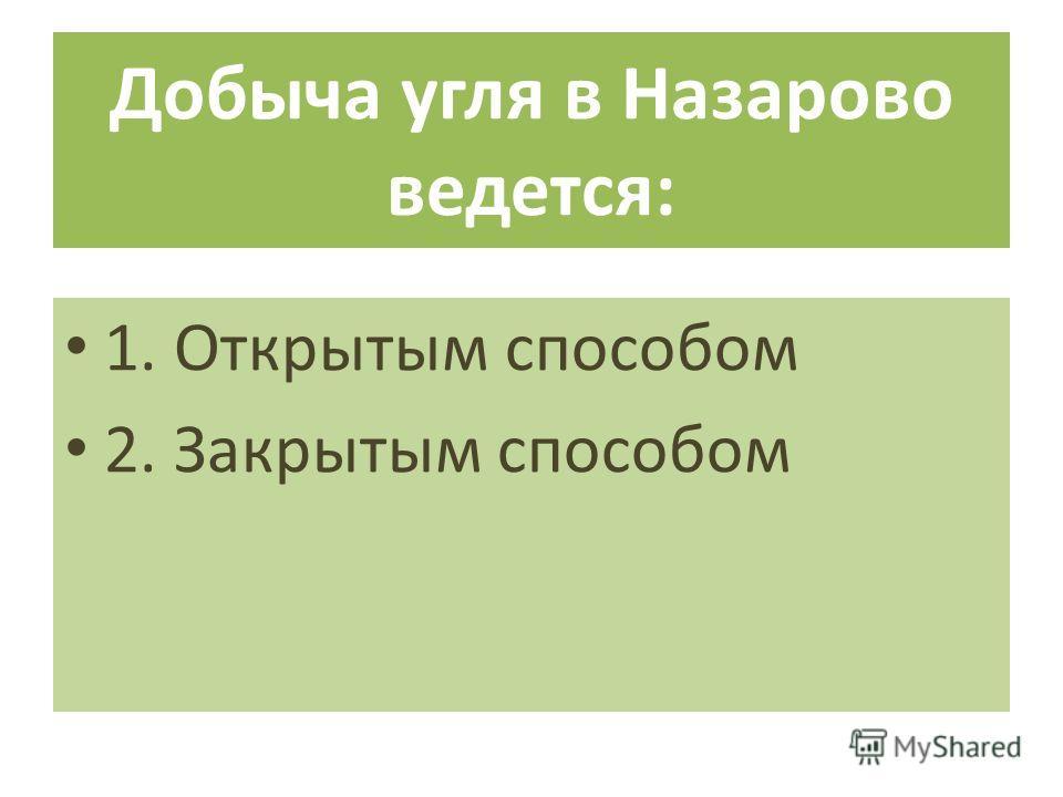 Добыча угля в Назарово ведется: 1. Открытым способом 2. Закрытым способом