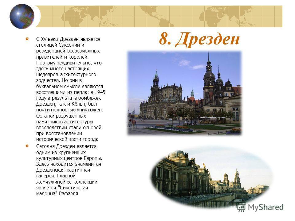 8. Дрезден С XV века Дрезден является столицей Саксонии и резиденцией всевозможных правителей и королей. Поэтому неудивительно, что здесь много настоящих шедевров архитектурного зодчества. Но они в буквальном смысле являются восставшими из пепла: в 1