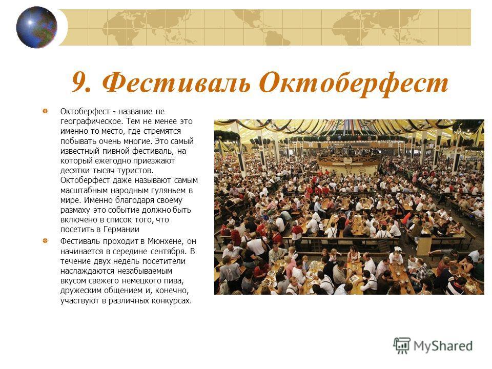 9. Фестиваль Октоберфест Октоберфест - название не географическое. Тем не менее это именно то место, где стремятся побывать очень многие. Это самый известный пивной фестиваль, на который ежегодно приезжают десятки тысяч туристов. Октоберфест даже наз