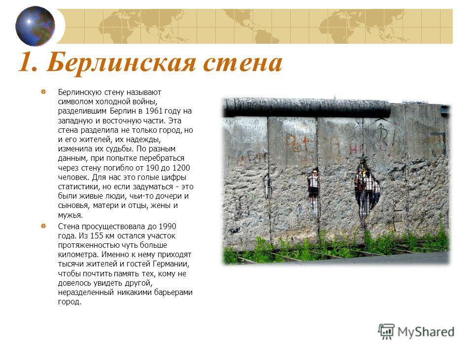 1. Берлинская стена Берлинскую стену называют символом холодной войны, разделившим Берлин в 1961 году на западную и восточную части. Эта стена разделила не только город, но и его жителей, их надежды, изменила их судьбы. По разным данным, при попытке
