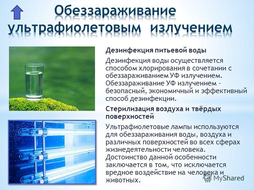 Дезинфекция питьевой воды Дезинфекция воды осуществляется способом хлорирования в сочетании с обеззараживанием УФ излучением. Обеззараживание УФ излучением - безопасный, экономичный и эффективный способ дезинфекции. Стерилизация воздуха и твёрдых пов