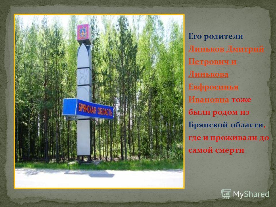 Его родители Линьков Дмитрий Петрович и Линькова Евфросинья Ивановна тоже были родом из Брянской области, где и проживали до самой смерти