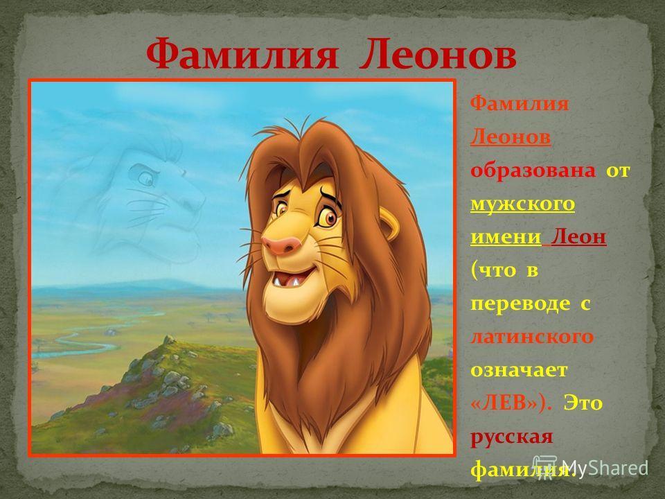 Фамилия Леонов образована от мужского имени Леон (что в переводе с латинского означает «ЛЕВ»). Это русская фамилия.