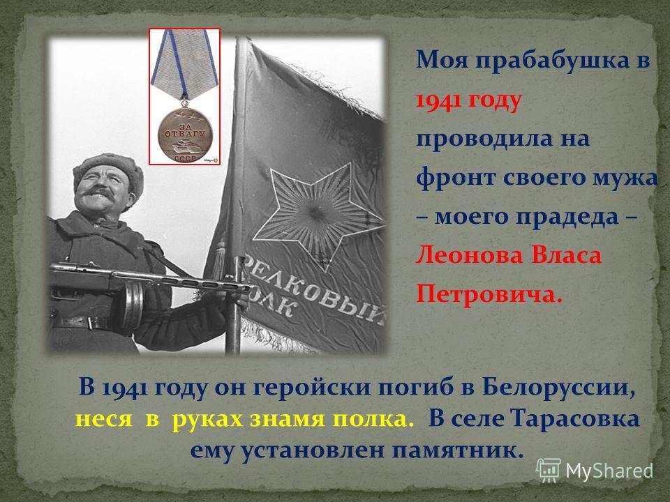 Моя прабабушка в 1941 году проводила на фронт своего мужа – моего прадеда – Леонова Власа Петровича. В 1941 году он геройски погиб в Белоруссии, неся в руках знамя полка. В селе Тарасовка ему установлен памятник.