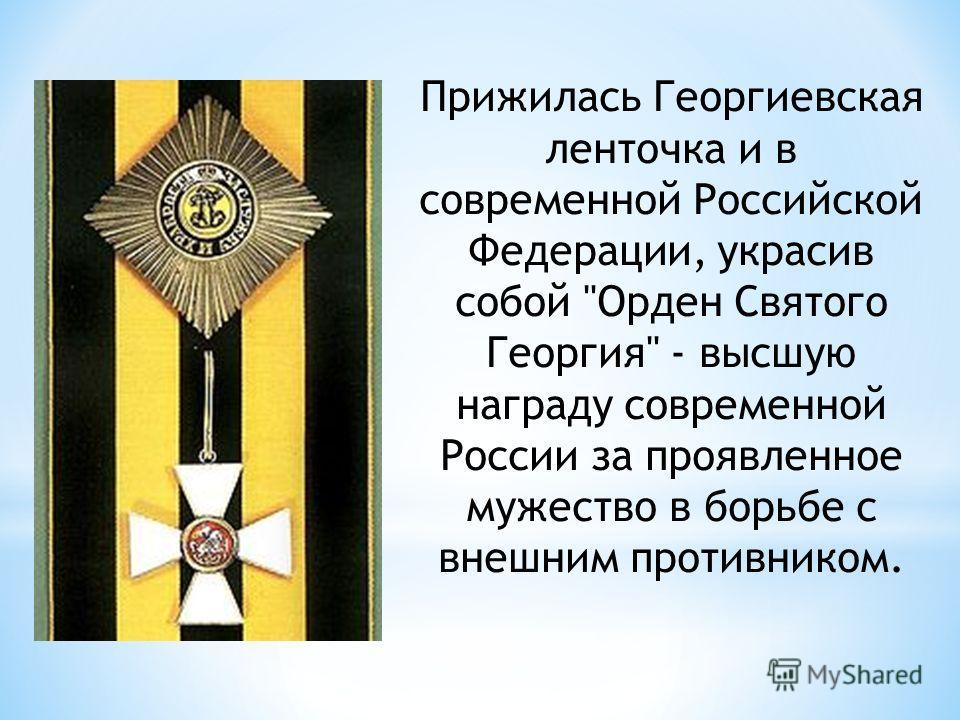 Прижилась Георгиевская ленточка и в современной Российской Федерации, украсив собой Орден Святого Георгия - высшую награду современной России за проявленное мужество в борьбе с внешним противником.