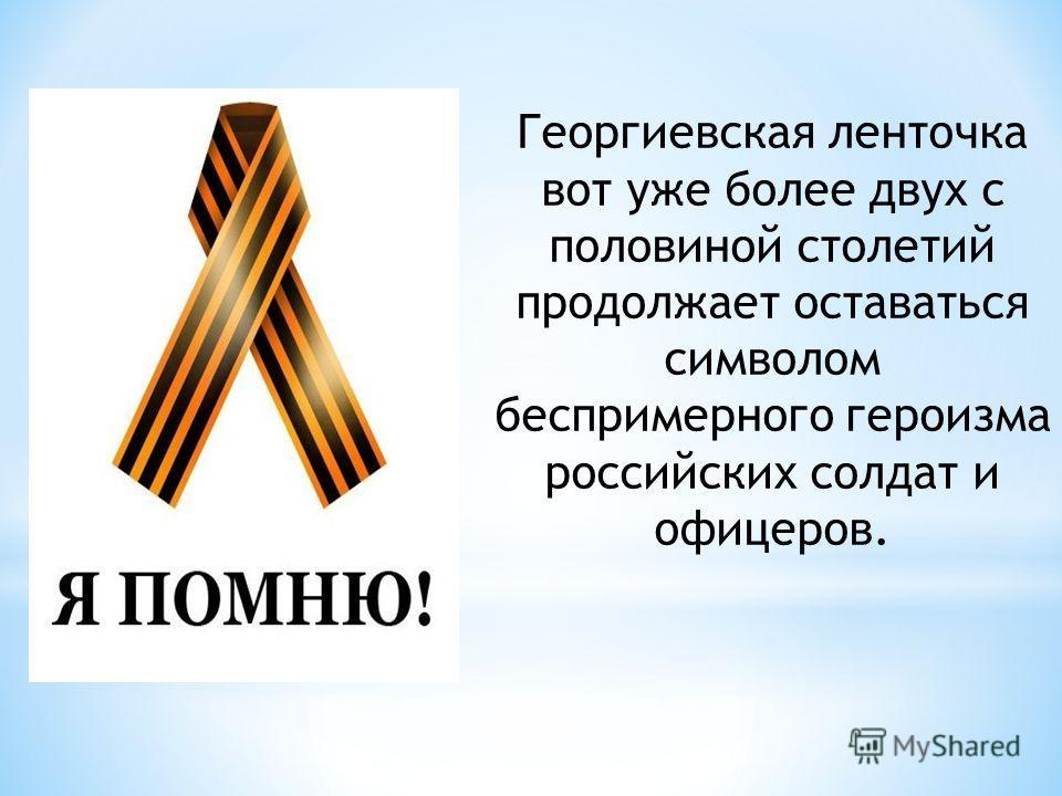 Георгиевская ленточка вот уже более двух с половиной столетий продолжает оставаться символом беспримерного героизма российских солдат и офицеров.