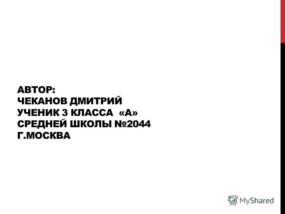 АВТОР: ЧЕКАНОВ ДМИТРИЙ УЧЕНИК 3 КЛАССА «А» СРЕДНЕЙ ШКОЛЫ 2044 Г.МОСКВА