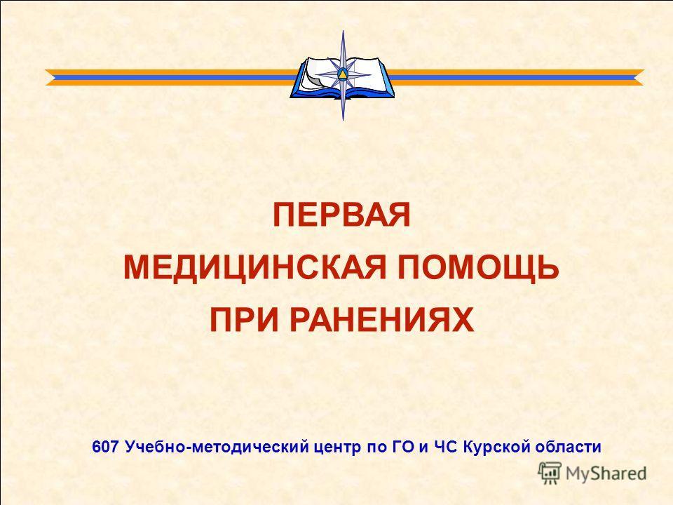 ПЕРВАЯ МЕДИЦИНСКАЯ ПОМОЩЬ ПРИ РАНЕНИЯХ 607 Учебно-методический центр по ГО и ЧС Курской области