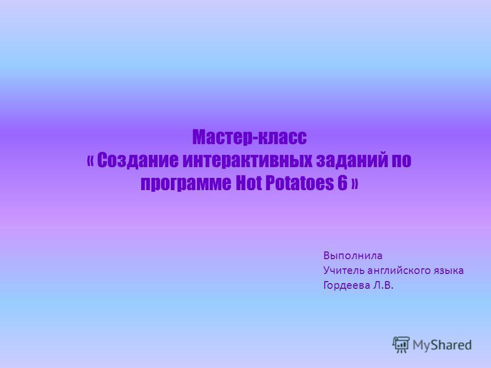 Мастер-класс « Создание интерактивных заданий по программе Hot Potatoes 6 » Выполнила Учитель английского языка Гордеева Л.В.