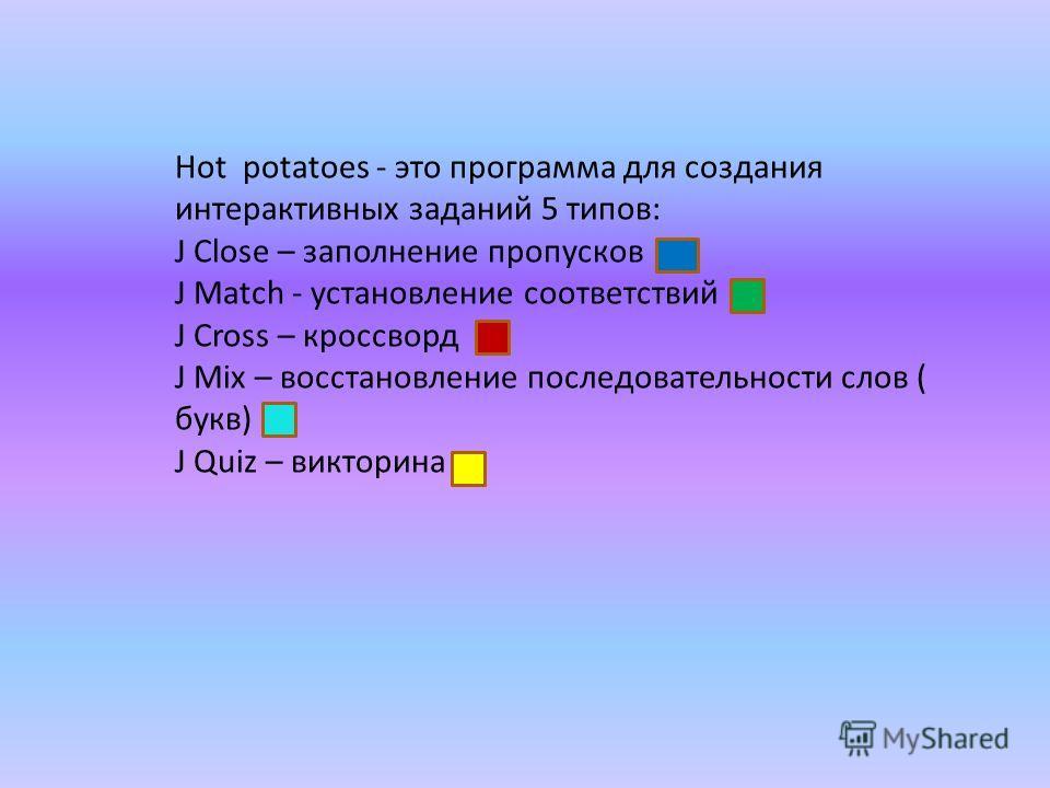 Hot potatoes - это программа для создания интерактивных заданий 5 типов: J Сlose – заполнение пропусков J Match - установление соответствий J Cross – кроссворд J Mix – восстановление последовательности слов ( букв) J Quiz – викторина