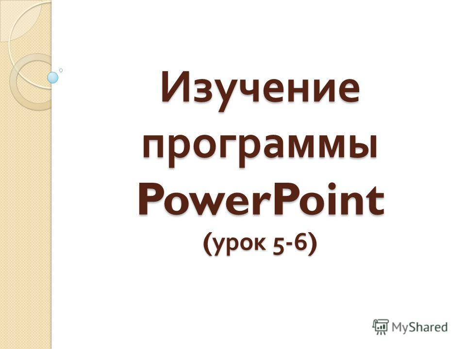 Изучение программы PowerPoint ( урок 5-6)