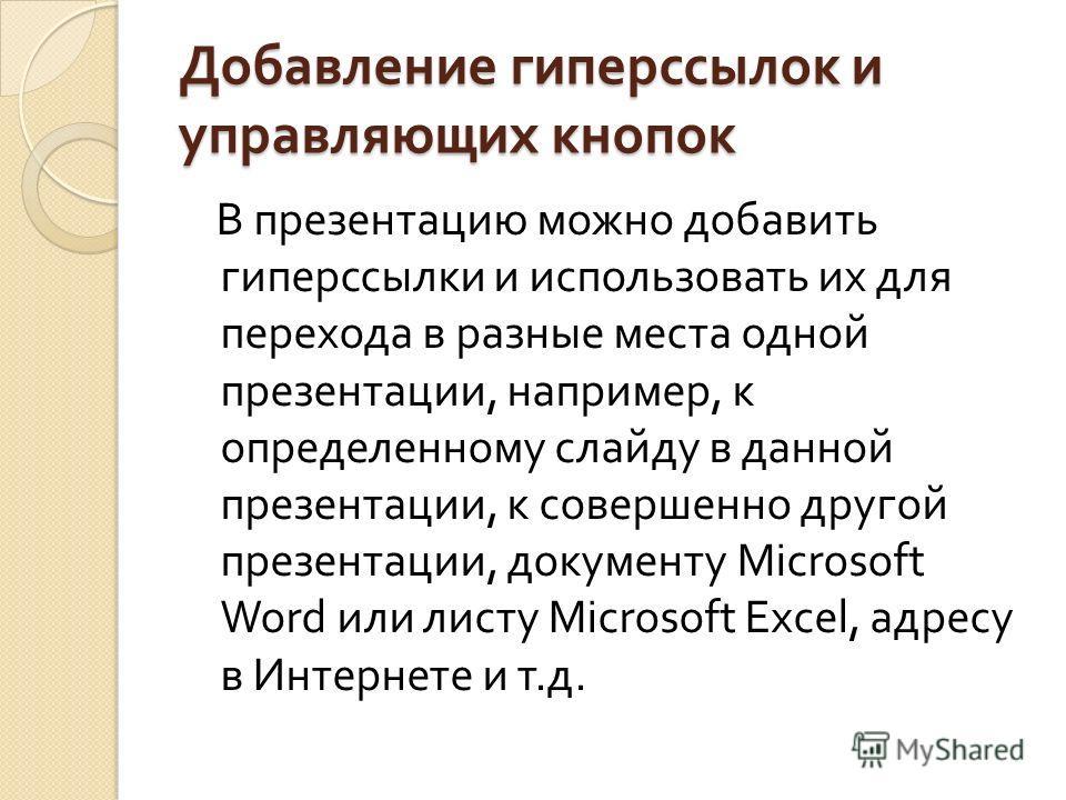 Добавление гиперссылок и управляющих кнопок В презентацию можно добавить гиперссылки и использовать их для перехода в разные места одной презентации, например, к определенному слайду в данной презентации, к совершенно другой презентации, документу Mi