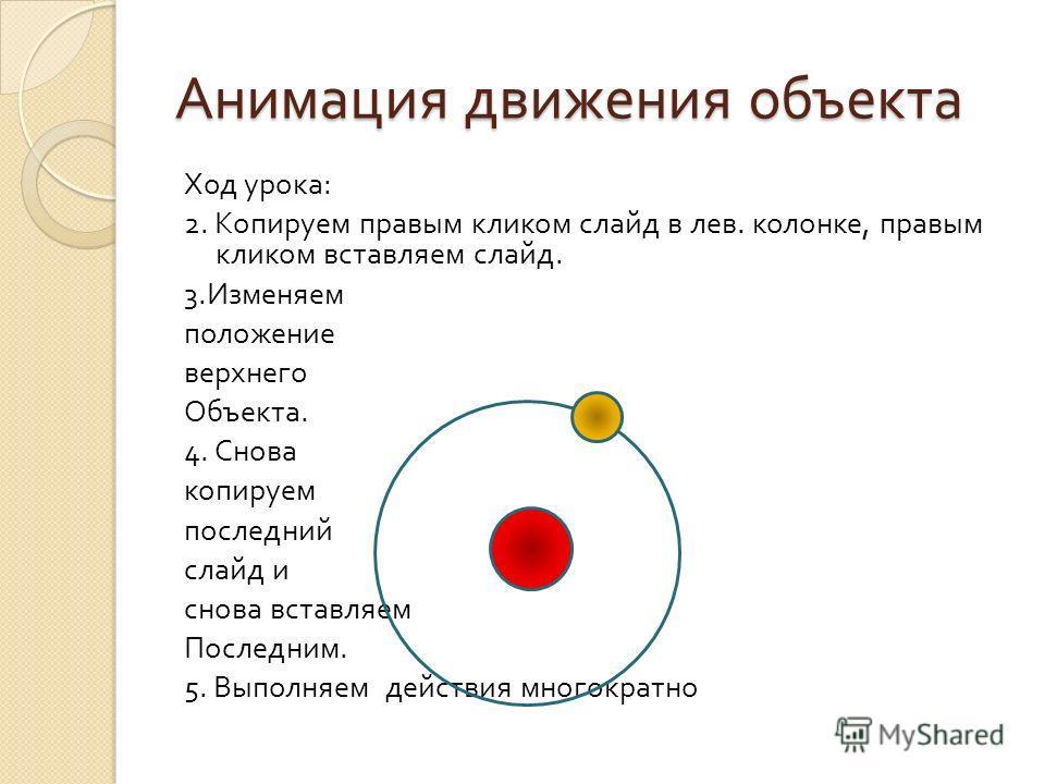 Анимация движения объекта Ход урока : 2. Копируем правым кликом слайд в лев. колонке, правым кликом вставляем слайд. 3. Изменяем положение верхнего Объекта. 4. Снова копируем последний слайд и снова вставляем Последним. 5. Выполняем действия многокра