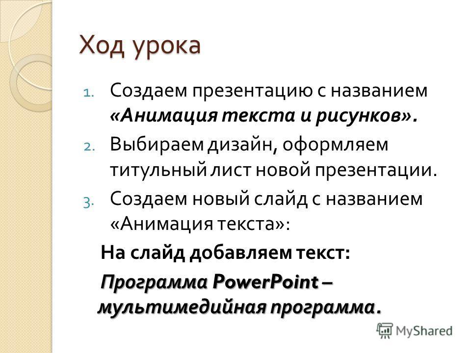 Ход урока 1. Создаем презентацию с названием « Анимация текста и рисунков ». 2. Выбираем дизайн, оформляем титульный лист новой презентации. 3. Создаем новый слайд с названием « Анимация текста »: На слайд добавляем текст : Программа PowerPoint – мул