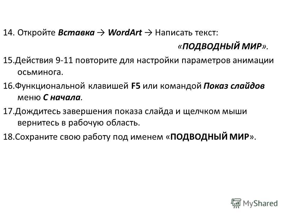 14.Откройте Вставка WordArt Написать текст: «ПОДВОДНЫЙ МИР». 15.Действия 9-11 повторите для настройки параметров анимации осьминога. 16.Функциональной клавишей F5 или командой Показ слайдов меню С начала. 17.Дождитесь завершения показа слайда и щелчк