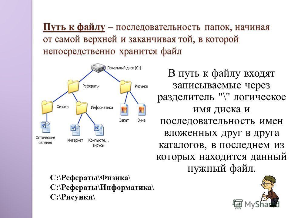Путь к файлу – последовательность папок, начиная от самой верхней и заканчивая той, в которой непосредственно хранится файл В путь к файлу входят записываемые через разделитель
