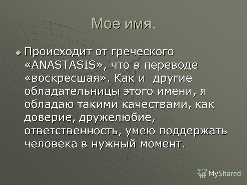 Мое имя. Происходит от греческого «ANASTASIS», что в переводе «воскресшая». Как и другие обладательницы этого имени, я обладаю такими качествами, как доверие, дружелюбие, ответственность, умею поддержать человека в нужный момент. Происходит от гречес