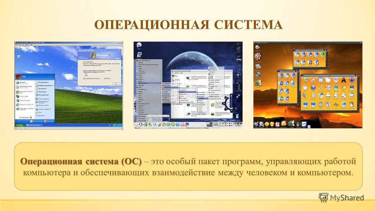 Операционная система (ОС) Операционная система (ОС) – это особый пакет программ, управляющих работой компьютера и обеспечивающих взаимодействие между человеком и компьютером. ОПЕРАЦИОННАЯ СИСТЕМА