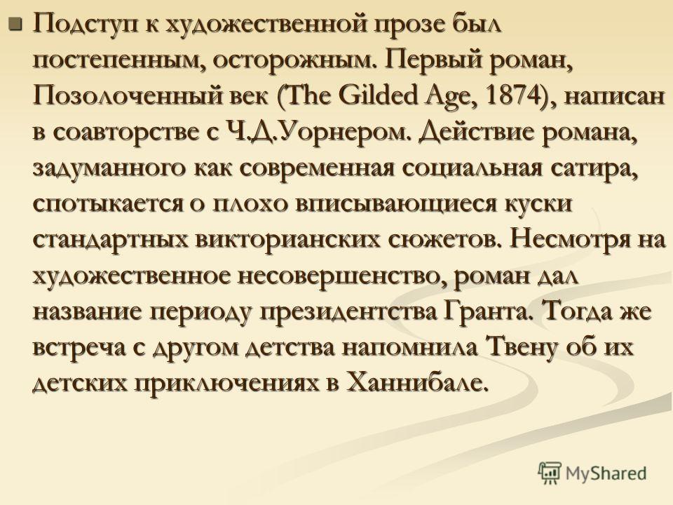 Подступ к художественной прозе был постепенным, осторожным. Первый роман, Позолоченный век (The Gilded Age, 1874), написан в соавторстве с Ч.Д.Уорнером. Действие романа, задуманного как современная социальная сатира, спотыкается о плохо вписывающиеся