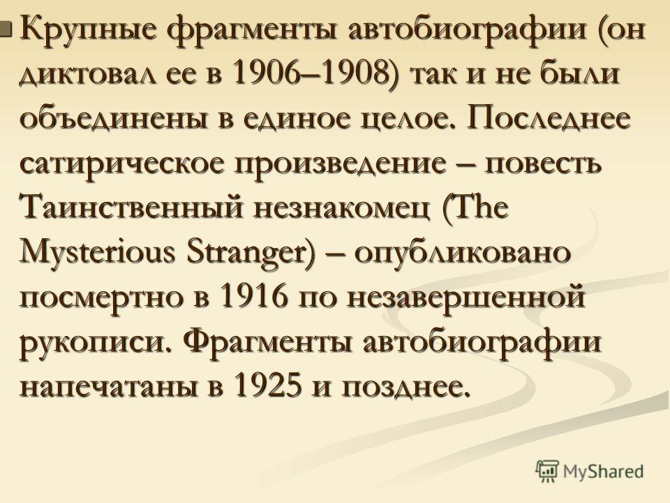 Крупные фрагменты автобиографии (он диктовал ее в 1906–1908) так и не были объединены в единое целое. Последнее сатирическое произведение – повесть Таинственный незнакомец (The Mysterious Stranger) – опубликовано посмертно в 1916 по незавершенной рук