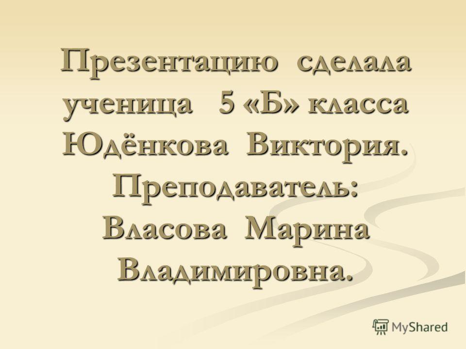 Презентацию сделала ученица 5 «Б» класса Юдёнкова Виктория. Преподаватель: Власова Марина Владимировна.