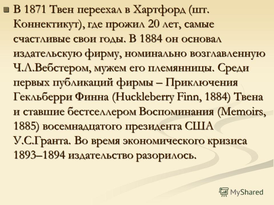 В 1871 Твен переехал в Хартфорд (шт. Коннектикут), где прожил 20 лет, самые счастливые свои годы. В 1884 он основал издательскую фирму, номинально возглавленную Ч.Л.Вебстером, мужем его племянницы. Среди первых публикаций фирмы – Приключения Гекльбер