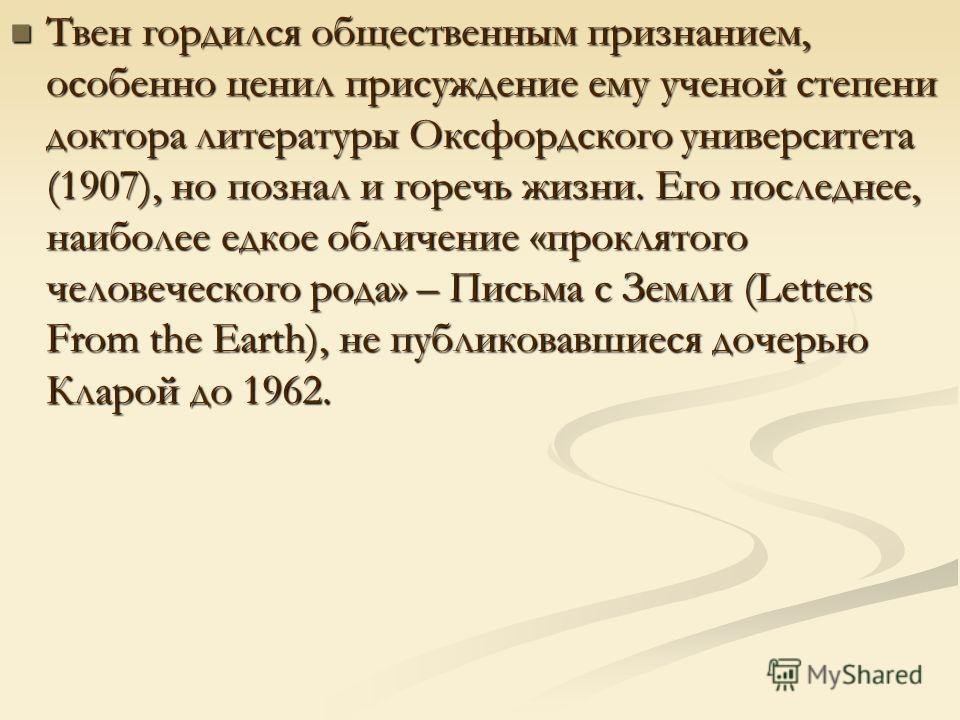 Твен гордился общественным признанием, особенно ценил присуждение ему ученой степени доктора литературы Оксфордского университета (1907), но познал и горечь жизни. Его последнее, наиболее едкое обличение «проклятого человеческого рода» – Письма с Зем