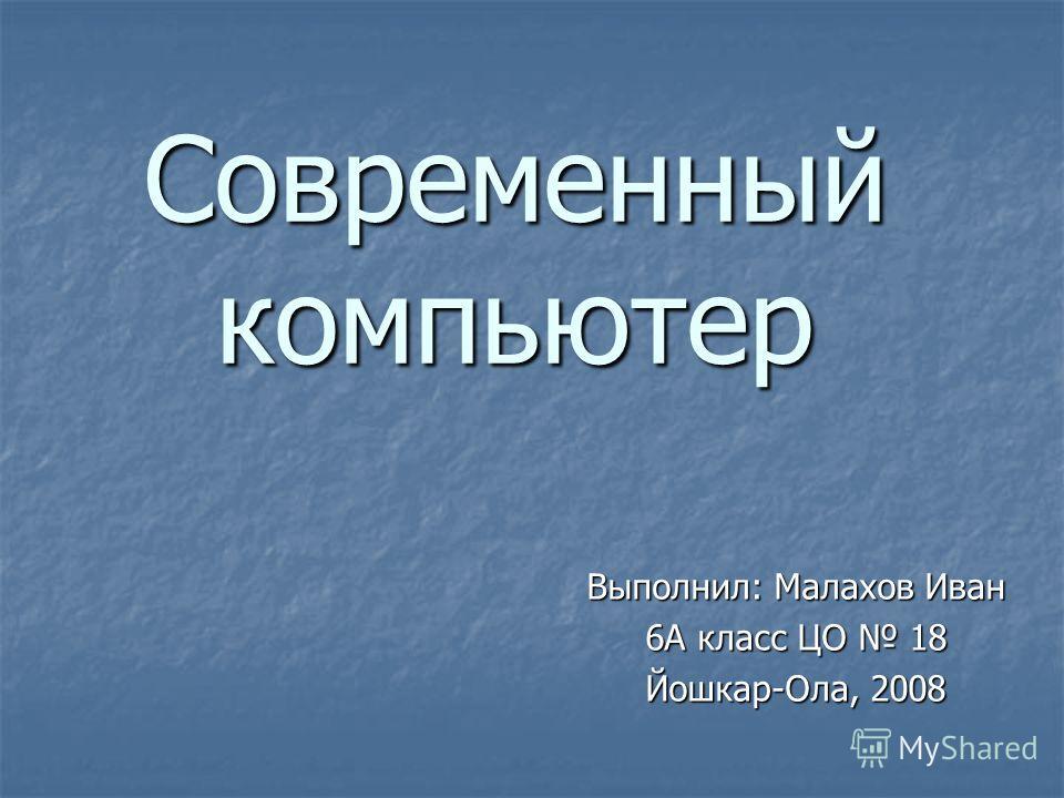 Современный компьютер Выполнил: Малахов Иван 6А класс ЦО 18 Йошкар-Ола, 2008