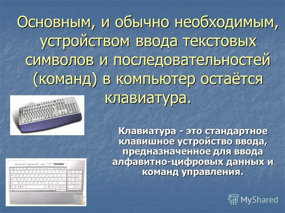 Основным, и обычно необходимым, устройством ввода текстовых символов и последовательностей (команд) в компьютер остаётся клавиатура. Клавиатура - это стандартное клавишное устройство ввода, предназначенное для ввода алфавитно-цифровых данных и команд