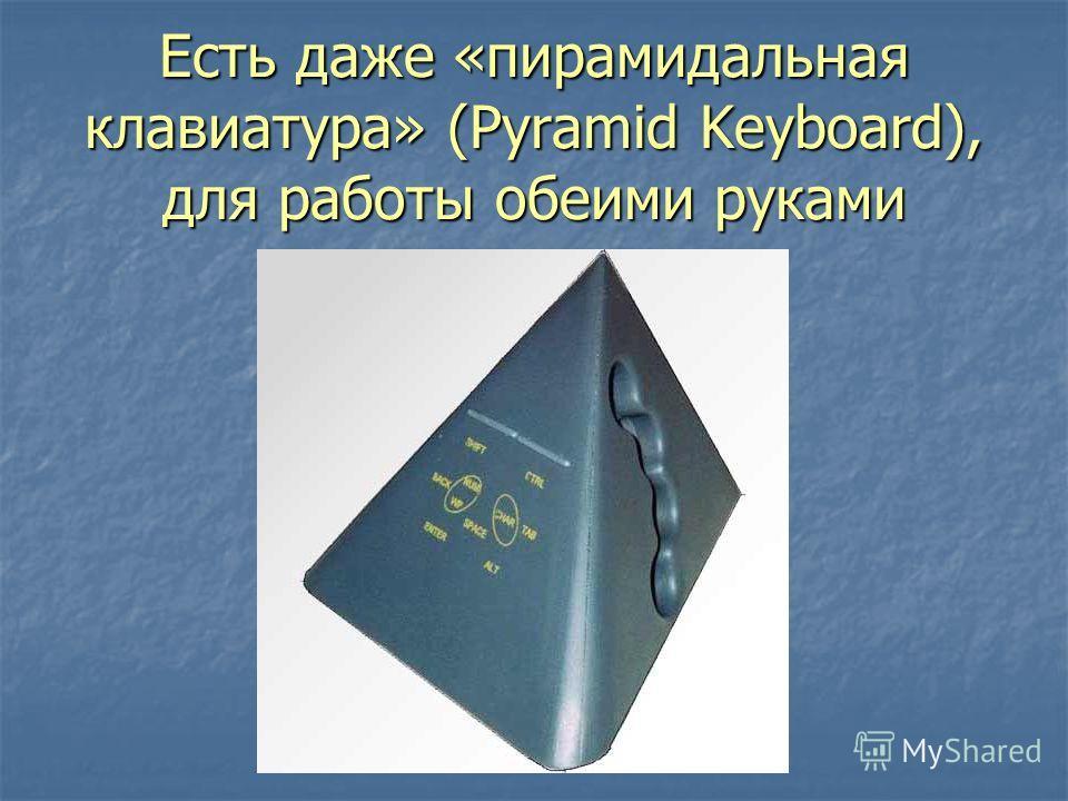 Есть даже «пирамидальная клавиатура» (Pyramid Keyboard), для работы обеими руками