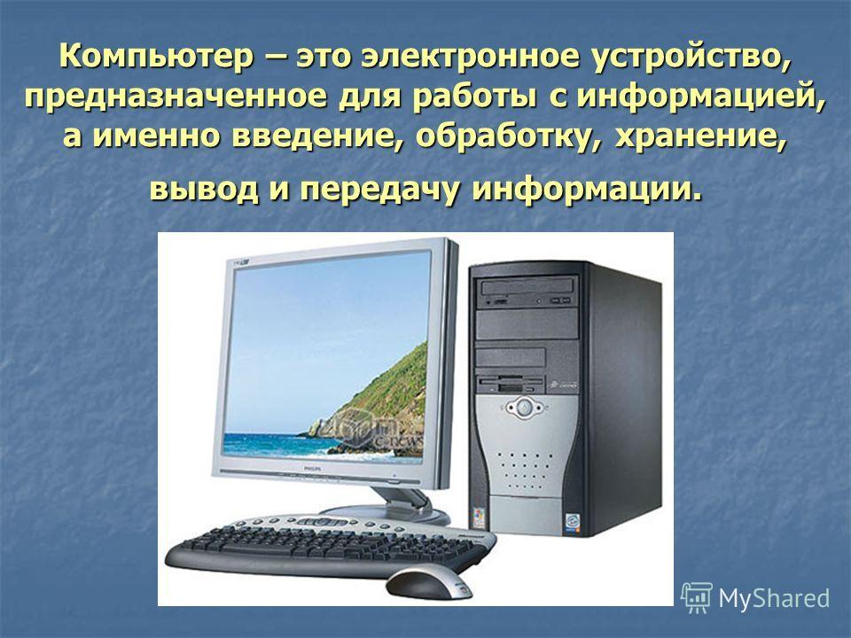 Компьютер – это электронное устройство, предназначенное для работы с информацией, а именно введение, обработку, хранение, вывод и передачу информации.