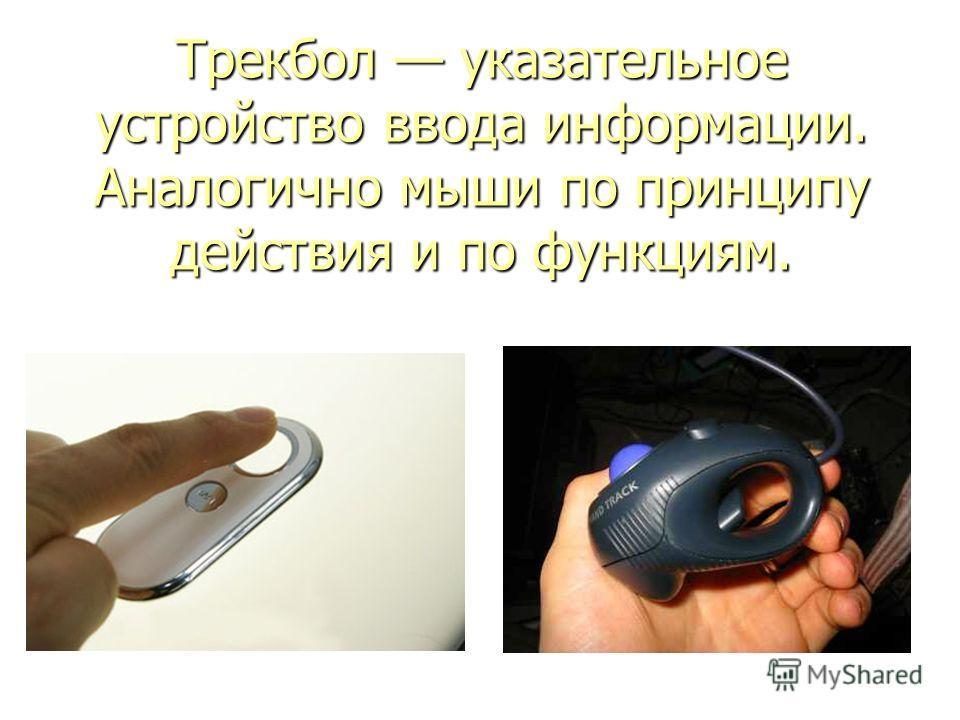 Трекбол указательное устройство ввода информации. Аналогично мыши по принципу действия и по функциям.