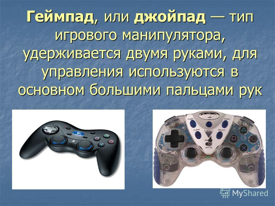 Геймпад, или джойпад тип игрового манипулятора, удерживается двумя руками, для управления используются в основном большими пальцами рук