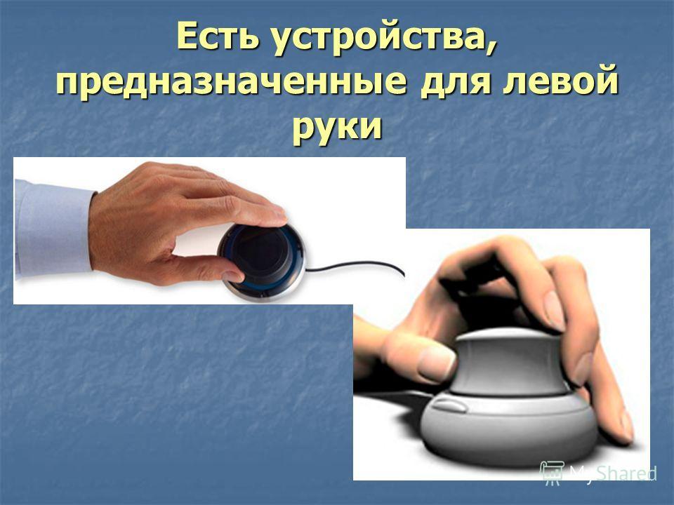 Есть устройства, предназначенные для левой руки