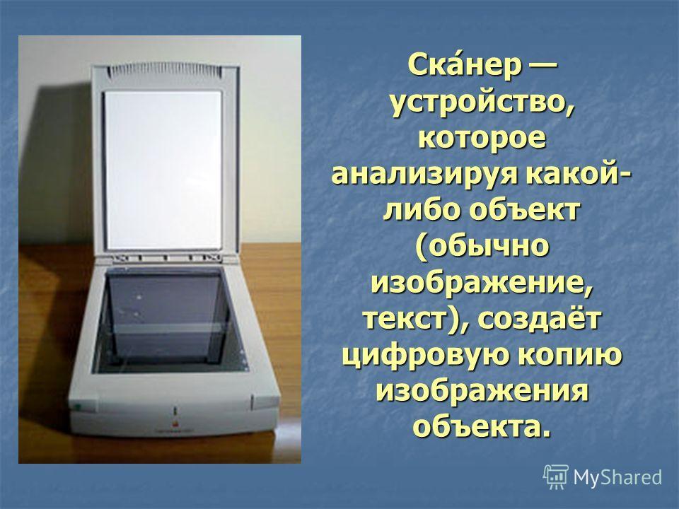Сканер устройство, которое анализируя какой- либо объект (обычно изображение, текст), создаёт цифровую копию изображения объекта.